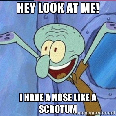 calamardo me vale - HEY LOOK AT ME! I HAVE A NOSE LIKE A SCROTUM