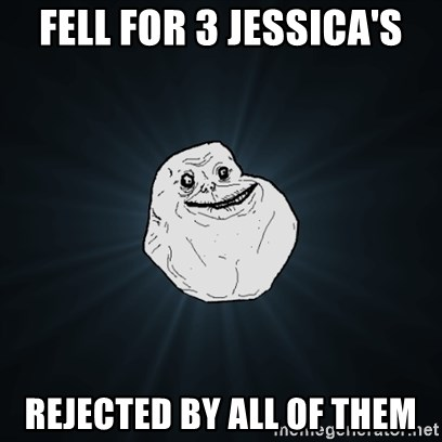 Forever Alone Date Myself Fail Life - Fell for 3 Jessica's Rejected by all of them
