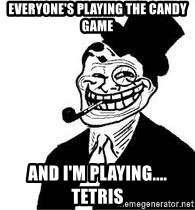 trolldad - EVERYONE'S PLAYING THE CANDY GAME AND I'M PLAYING.... TETRIS