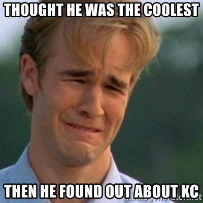 Crying Dawson - thought he was the coolest then he found out about kc