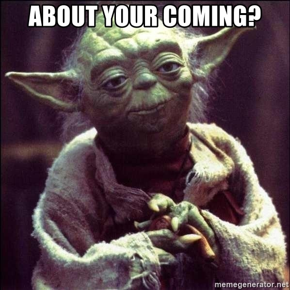 Advice Yoda - About your coming?