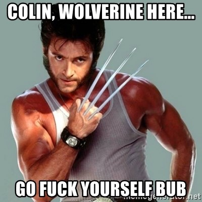 Wolverine - colin, wolverine here... go fuck yourself bub