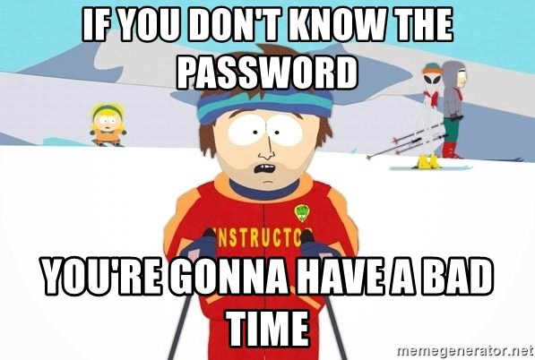 You're gonna have a bad time - IF YOU DON'T KNOW THE PASSWORD YOU'RE GONNA HAVE A BAD TIME