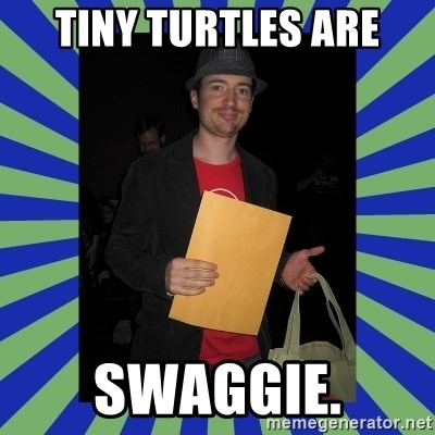Swag fag chad costen - Tiny TurtleS ARE SWAGGIE.