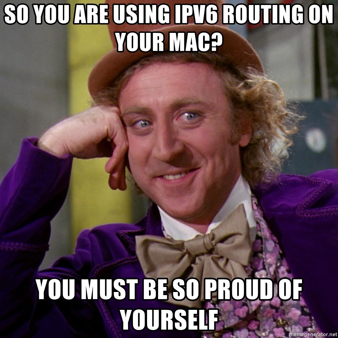 Willy Wonka - SO YOU ARE USING IPV6 ROUTING ON YOUR MAC? YOU MUST BE SO PROUD OF YOURSELF
