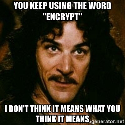"""You keep using that word, I don't think it means what you think it means - You keep using thE WORD """"encrypt"""" I don't think it means what you think it means"""