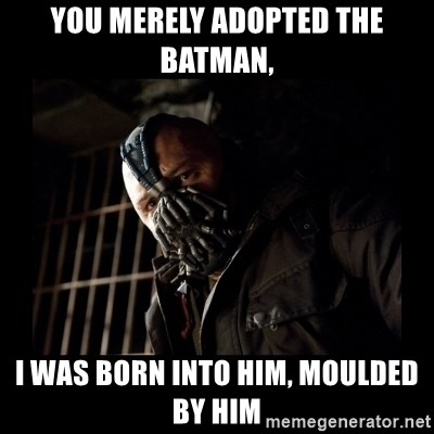 Bane Meme - You merely Adopted the batman, i was born into him, moulded by him