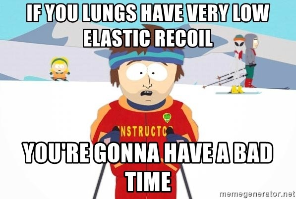 You're gonna have a bad time - if you lungs have very low elastic recoil you're gonna have a bad time