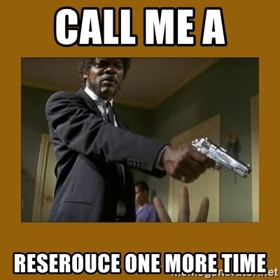 say what one more time - Call me a  Reserouce one more time