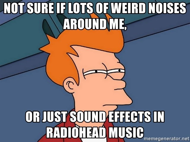 Futurama Fry - not sure if lots of weird noises around me, or just sound effects in radiohead music