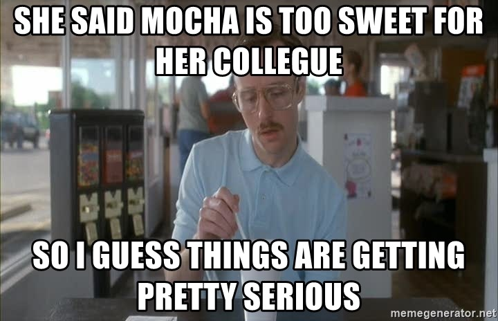 Things are getting pretty Serious (Napoleon Dynamite) - She said mocha is too sweet for her collegue so i guess things are getting pretty serious