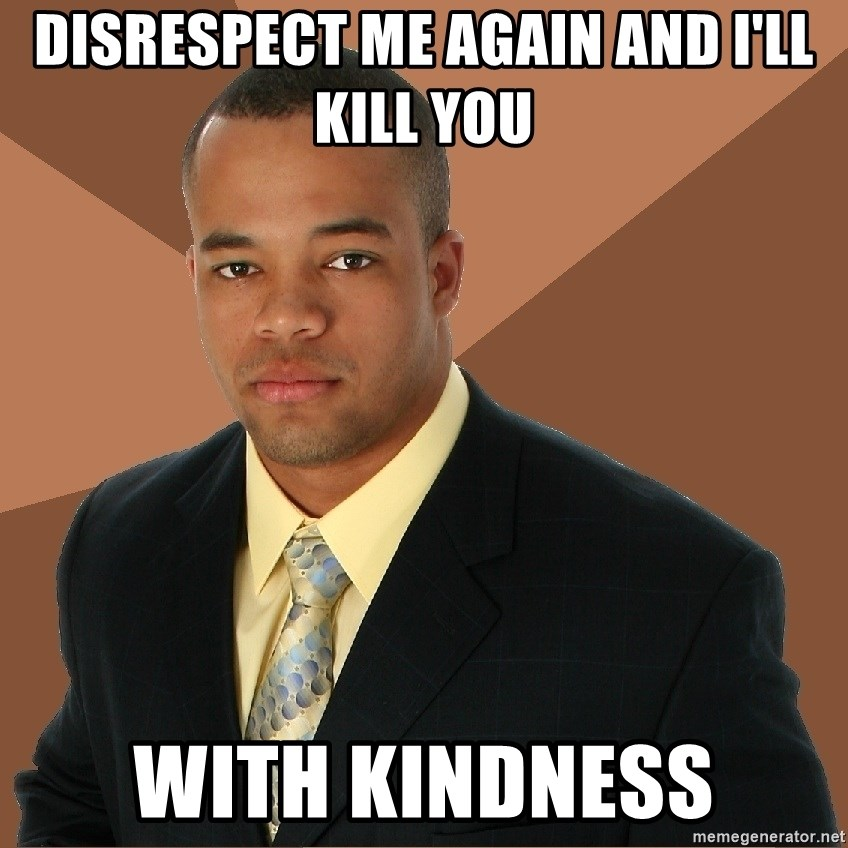 Successful Black Man - disrespect me again and i'll kill you with kindness