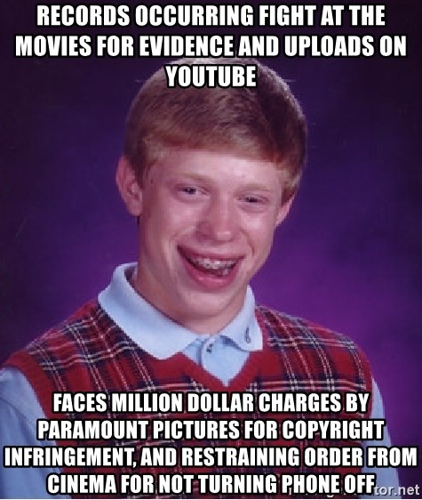 Bad Luck Brian - Records OCCURRING fight at the movies for evidence and uploads on youtube  Faces million dollar charges by paramount pictures for copyright infringemenT, and restraining order from cinema for not turning phone off