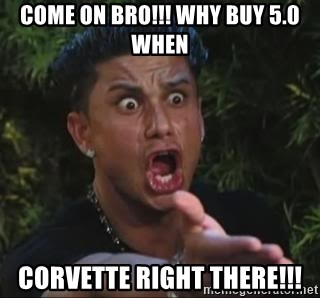 She's too young for you brah - come on bro!!! why buy 5.0 when corvette right there!!!