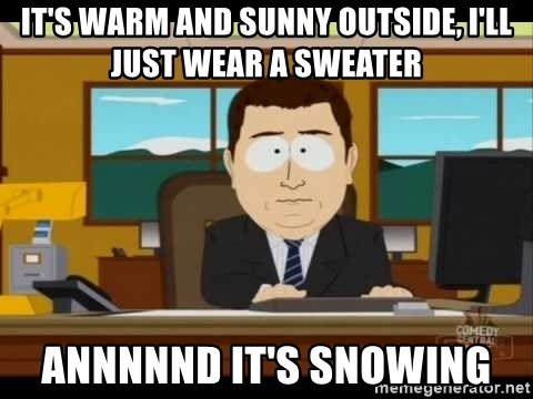 south park aand it's gone - It's warm and sunny outside, I'll just wear a sweater annnnnd it's snowing