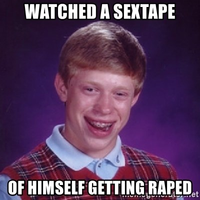 Bad Luck Brian - watched a sextape of himself getting raped