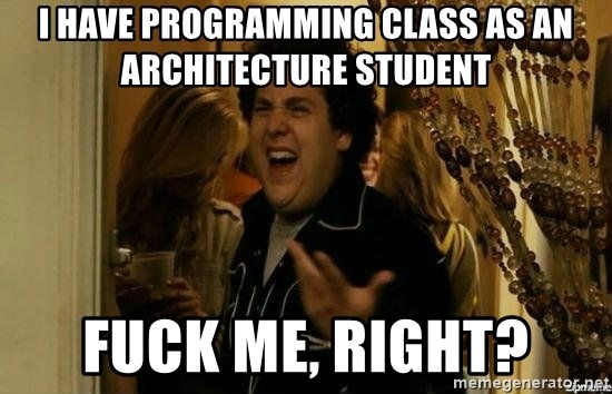 I have programming class as an architecture student fuck me