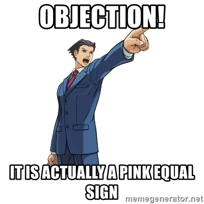 OBJECTION - Objection! It is actually a pink equal sign