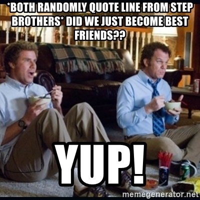 step brothers - *both randomly quote line from step brothers* did we just become best friends?? YUP!