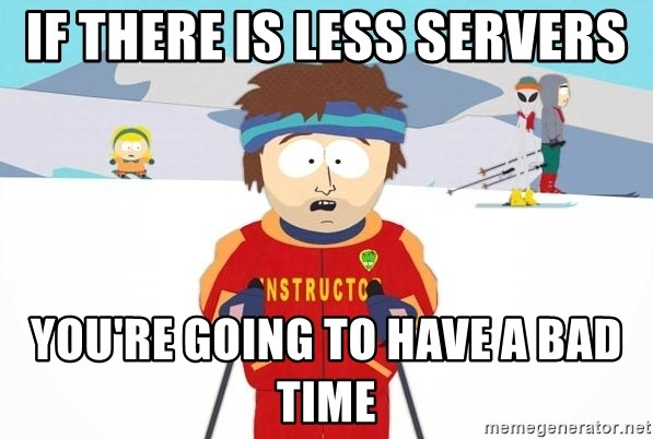 You're gonna have a bad time - If THERE IS LESS SERVERS YOU'RE GOING TO HAVE A BAD TIME