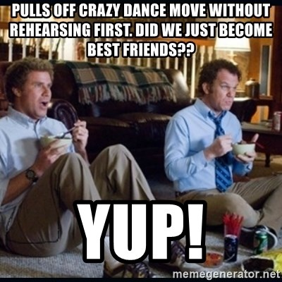 step brothers - pulls off crazy dance move without rehearsing first. did we just become best friends?? yup!