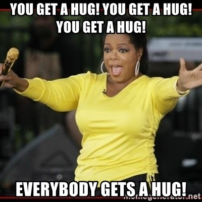 Overly-Excited Oprah!!!  - You get a hug! You get a hug! You get a HUG! EVERYBODY GETS A HUG!