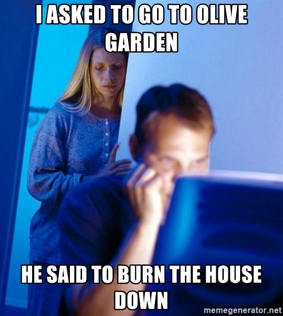 Redditors Wife - I asked to go to Olive Garden he said to burn the house down