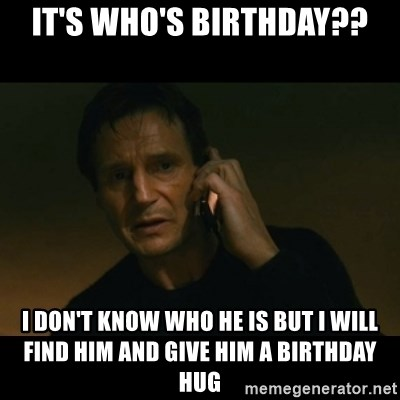 liam neeson taken - It's who's birthday?? I don't know who He Is but I will find him and give him a birthday hug