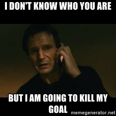 liam neeson taken - i don't know who you are but I am going to kill my goal