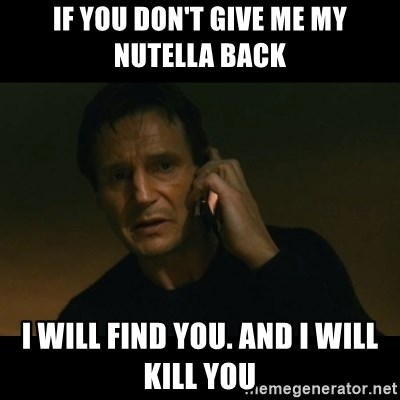 liam neeson taken - If you don't Give me my Nutella back  I will find you. And I will kill you
