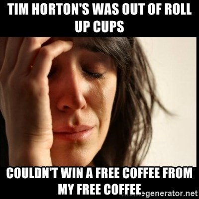First World Problems - Tim Horton's was out of roll up Cups Couldn't win a free coffee from my free coffee