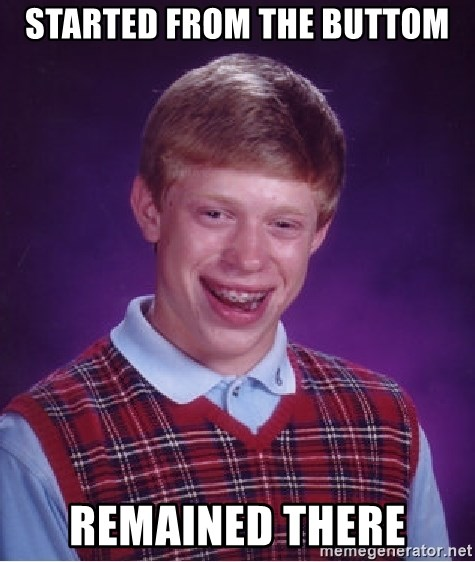 Bad Luck Brian - started from the buttom remained there
