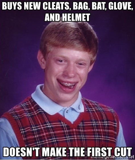 Bad Luck Brian - Buys new cleats, bag, bat, glove, and helmet doesn't make the first cut