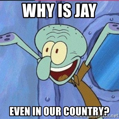 calamardo me vale - WHY IS JAY  EVEN IN OUR COUNTRY?