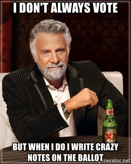 The Most Interesting Man In The World - I don't always vote but when i do i write crazy notes on the ballot