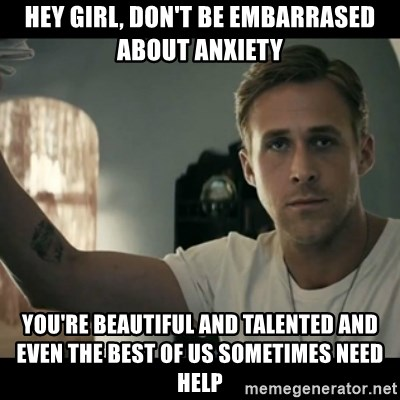 ryan gosling hey girl - Hey girl, don't be embarrased about anxiety you're beautiful and talented and even the best of us sometimes need help