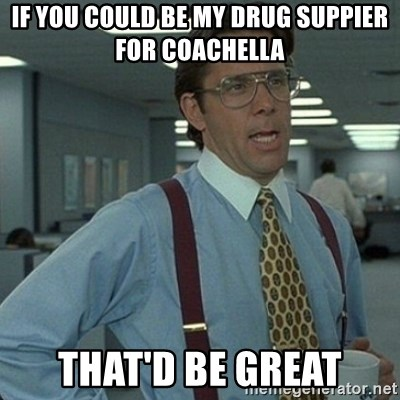 Yeah that'd be great... - If you could be my drug suppier for coachella that'd be great