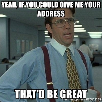 Yeah that'd be great... - Yeah, if you could give me your address That'd be great