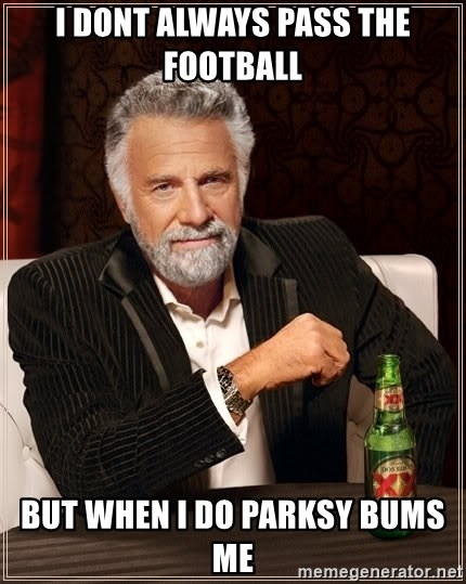 The Most Interesting Man In The World - i dont always pass the football but when i do parksy bums me