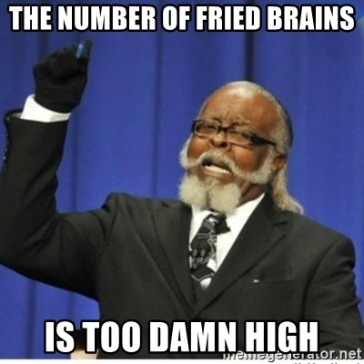 too damn high guy - The number of fried brains is too damn high