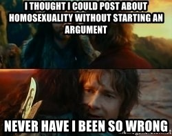 Never Have I Been So Wrong - I thought I could post about homosexuality without starting an argument Never have I been so wrong