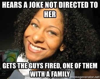 Adria Richards - Hears a joke not directed to her gets the guys fired, one of them with a family