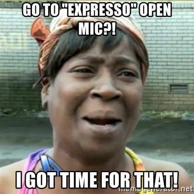 """Ain't Nobody got time fo that - Go to """"expresso"""" open mic?! I got time for that!"""