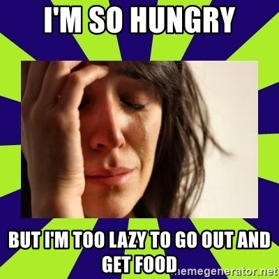 First World Problems - I'm so hungry but i'm too lazy to go out and get food