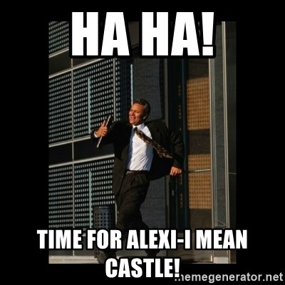 HaHa! Time for X ! - HA HA! Time for alexi-i mean castle!
