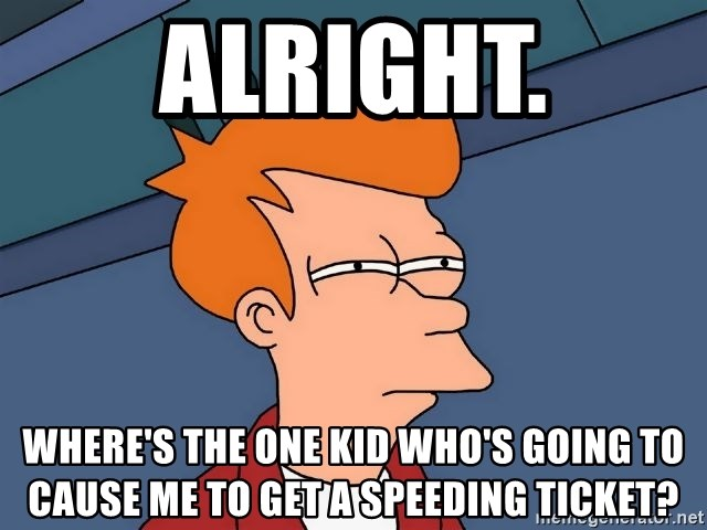 Futurama Fry - alright. Where's the one kid who's going to cause me to get a speeding ticket?