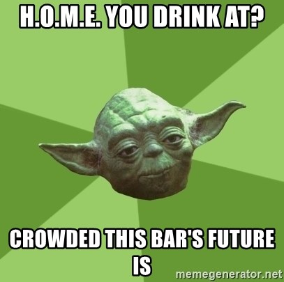 Advice Yoda Gives - H.O.M.E. YOU drink at? Crowded this Bar's future is