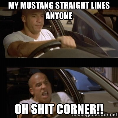Vin Diesel Car - my mustang straight lines anyone oh shit corner!!