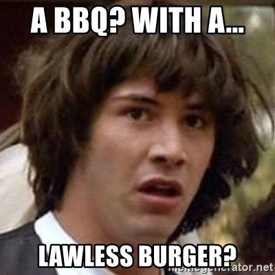Conspiracy Keanu - a bbq? with a...  lawless burger?