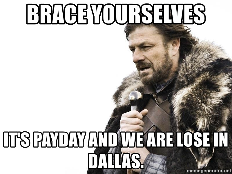 Winter is Coming - Brace yourselves  It's payday and we are lose in Dallas.